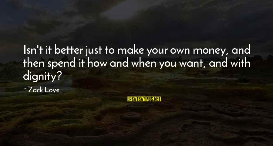 Freedom Life Sayings By Zack Love: Isn't it better just to make your own money, and then spend it how and