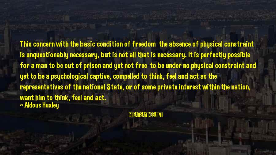 Freedom State Of Mind Sayings By Aldous Huxley: This concern with the basic condition of freedom the absence of physical constraint is unquestionably
