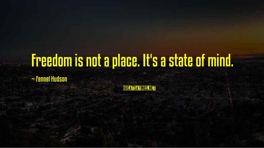 Freedom State Of Mind Sayings By Fennel Hudson: Freedom is not a place. It's a state of mind.