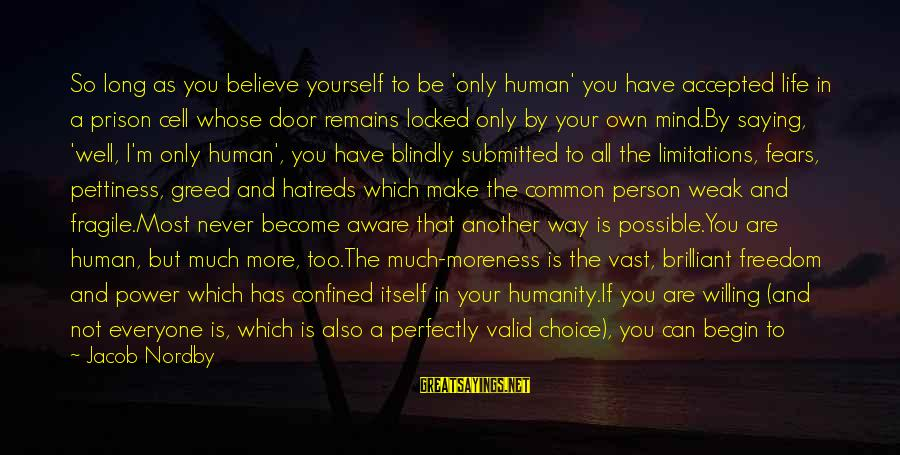 Freedom State Of Mind Sayings By Jacob Nordby: So long as you believe yourself to be 'only human' you have accepted life in