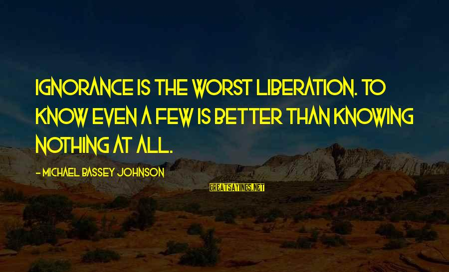 Freedom State Of Mind Sayings By Michael Bassey Johnson: Ignorance is the worst liberation. To know even a few is better than knowing nothing