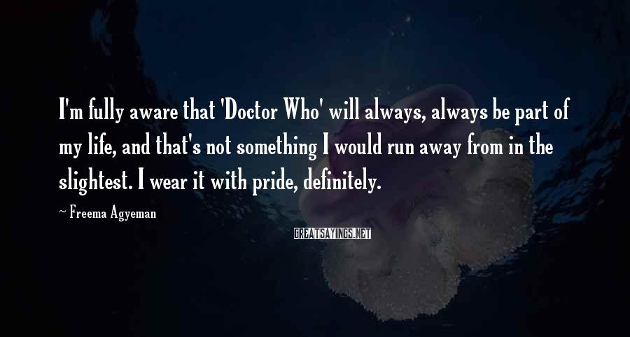 Freema Agyeman Sayings: I'm fully aware that 'Doctor Who' will always, always be part of my life, and