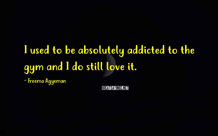 Freema Agyeman Sayings: I used to be absolutely addicted to the gym and I do still love it.