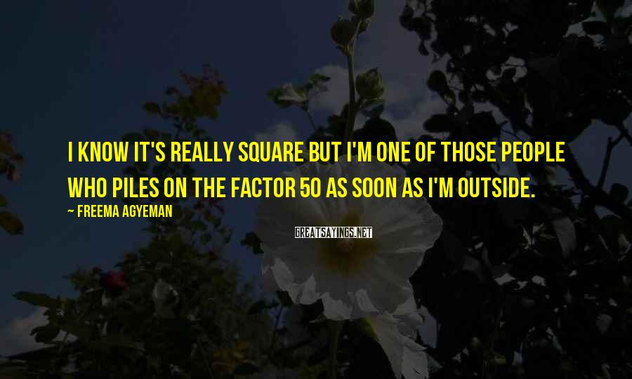 Freema Agyeman Sayings: I know it's really square but I'm one of those people who piles on the