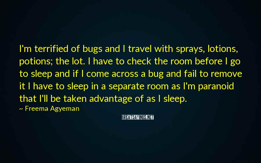 Freema Agyeman Sayings: I'm terrified of bugs and I travel with sprays, lotions, potions; the lot. I have