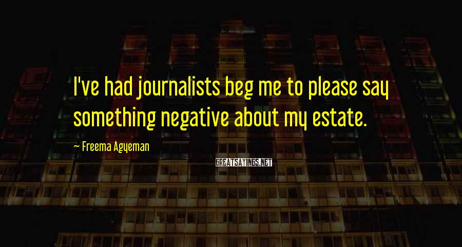 Freema Agyeman Sayings: I've had journalists beg me to please say something negative about my estate.
