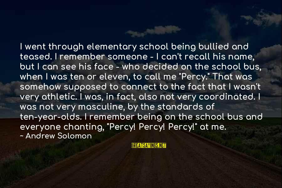 Freewhere Sayings By Andrew Solomon: I went through elementary school being bullied and teased. I remember someone - I can't