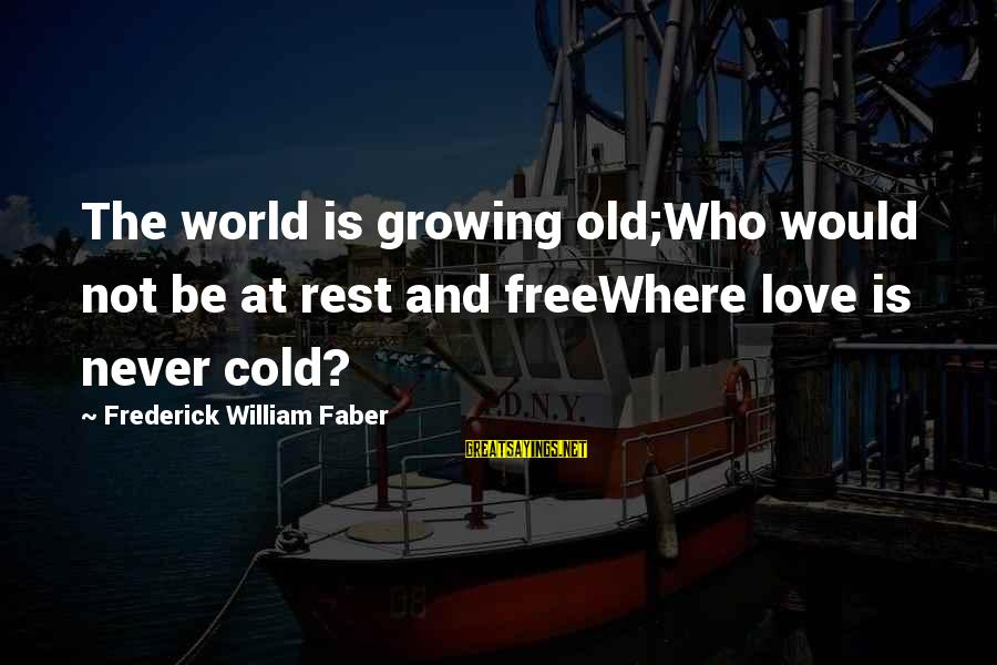 Freewhere Sayings By Frederick William Faber: The world is growing old;Who would not be at rest and freeWhere love is never