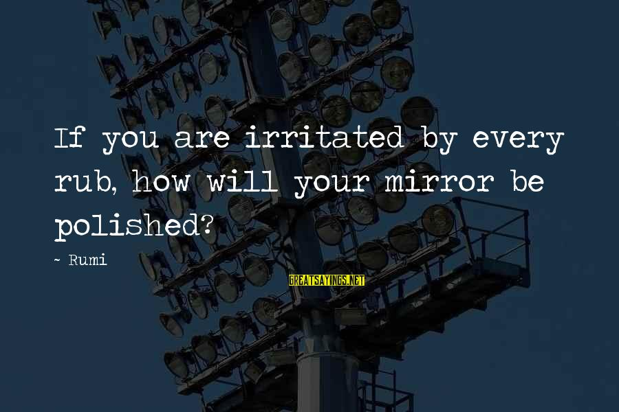Freewhere Sayings By Rumi: If you are irritated by every rub, how will your mirror be polished?
