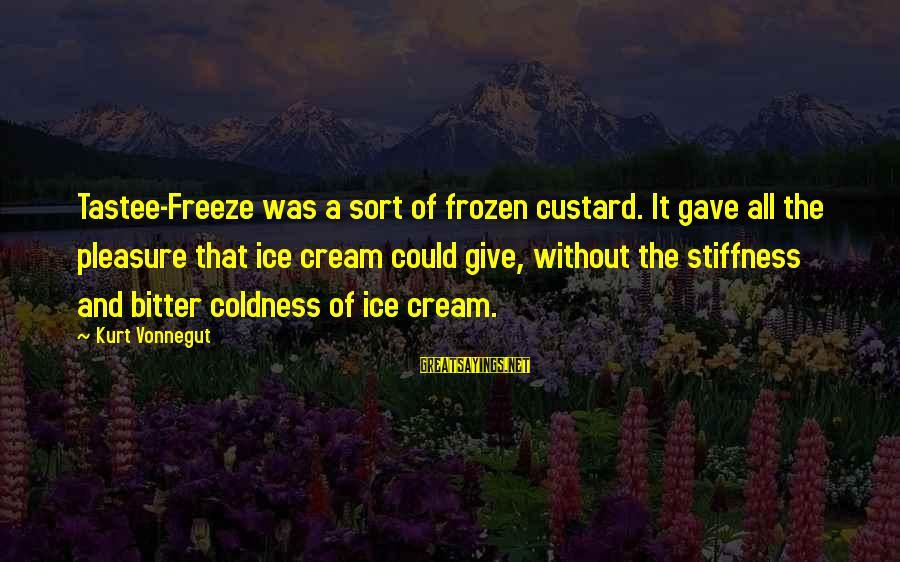 Freeze Sayings By Kurt Vonnegut: Tastee-Freeze was a sort of frozen custard. It gave all the pleasure that ice cream