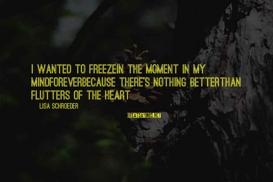 Freeze Sayings By Lisa Schroeder: I wanted to freezein the moment in my mindforeverbecause there's nothing betterthan flutters of the
