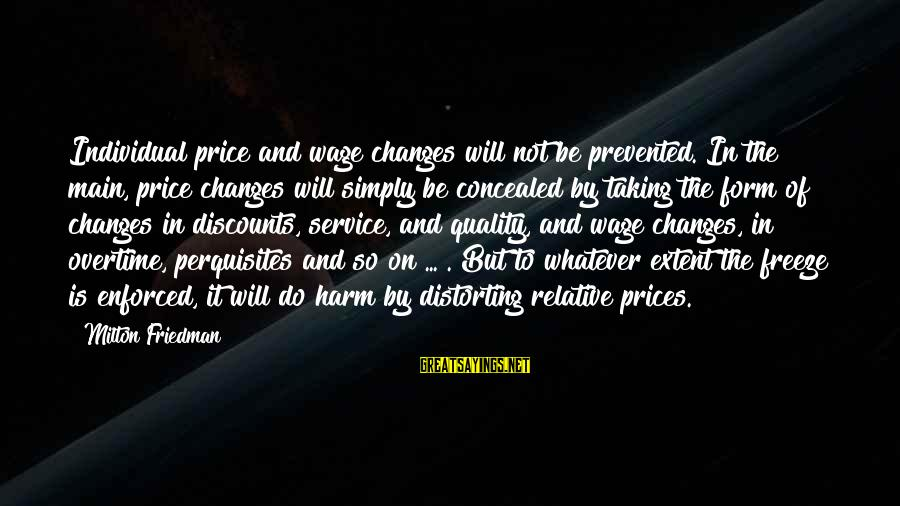 Freeze Sayings By Milton Friedman: Individual price and wage changes will not be prevented. In the main, price changes will