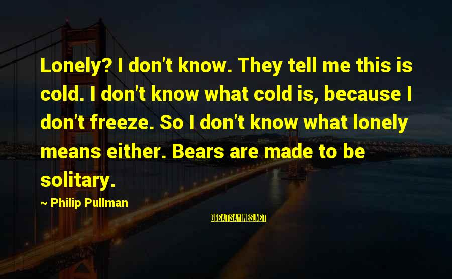 Freeze Sayings By Philip Pullman: Lonely? I don't know. They tell me this is cold. I don't know what cold