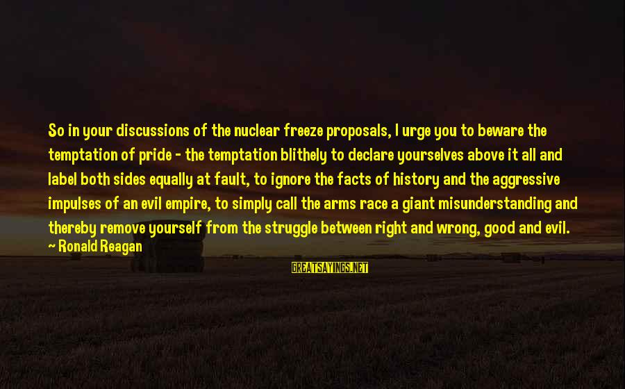 Freeze Sayings By Ronald Reagan: So in your discussions of the nuclear freeze proposals, I urge you to beware the
