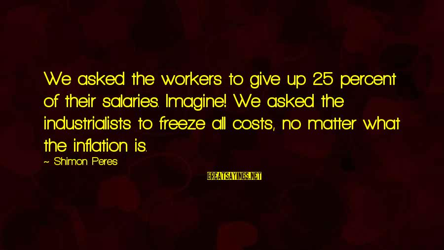 Freeze Sayings By Shimon Peres: We asked the workers to give up 25 percent of their salaries. Imagine! We asked
