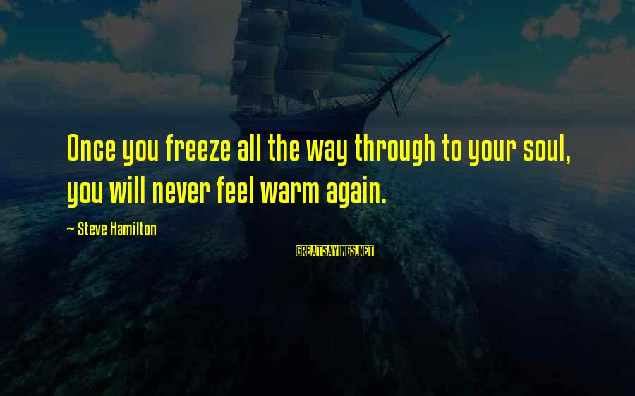Freeze Sayings By Steve Hamilton: Once you freeze all the way through to your soul, you will never feel warm