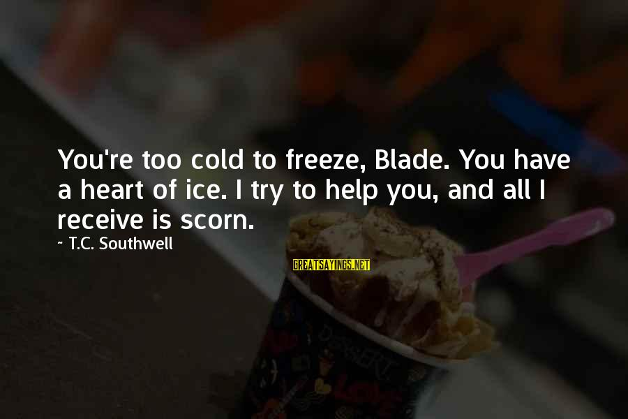 Freeze Sayings By T.C. Southwell: You're too cold to freeze, Blade. You have a heart of ice. I try to