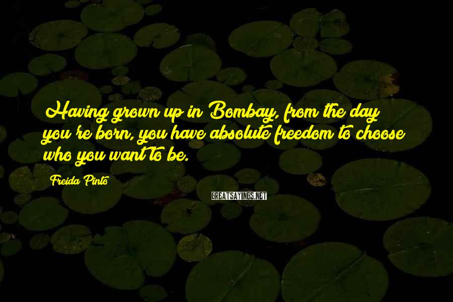 Freida Pinto Sayings: Having grown up in Bombay, from the day you're born, you have absolute freedom to