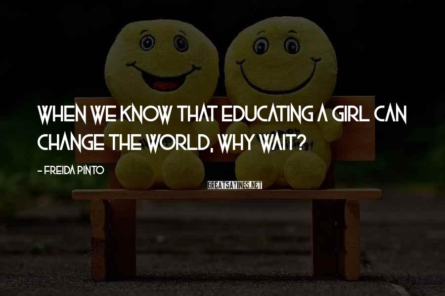 Freida Pinto Sayings: When we know that educating a girl can change the world, why wait?