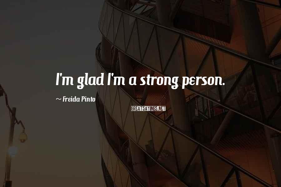 Freida Pinto Sayings: I'm glad I'm a strong person.