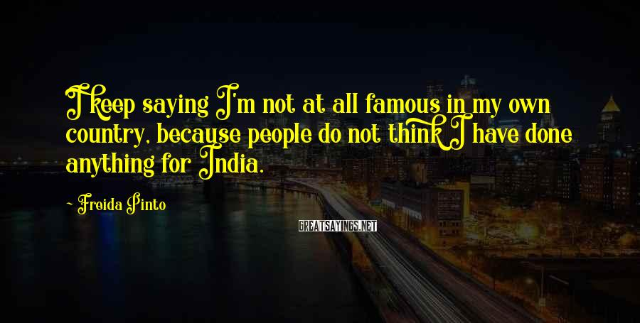 Freida Pinto Sayings: I keep saying I'm not at all famous in my own country, because people do