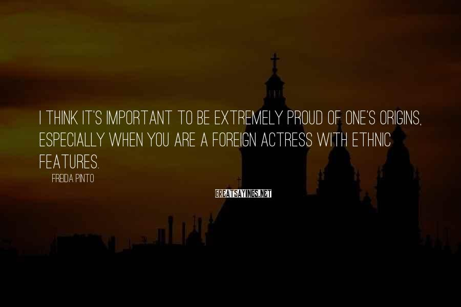 Freida Pinto Sayings: I think it's important to be extremely proud of one's origins, especially when you are