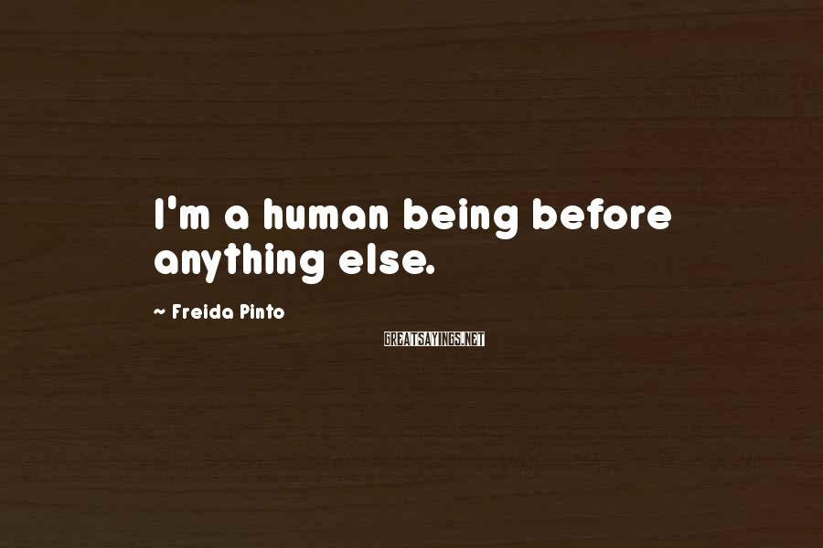 Freida Pinto Sayings: I'm a human being before anything else.