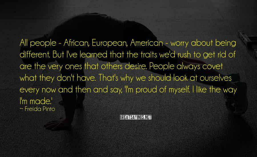 Freida Pinto Sayings: All people - African, European, American - worry about being different. But I've learned that