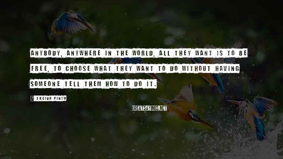 Freida Pinto Sayings: Anybody, anywhere in the world, all they want is to be free, to choose what