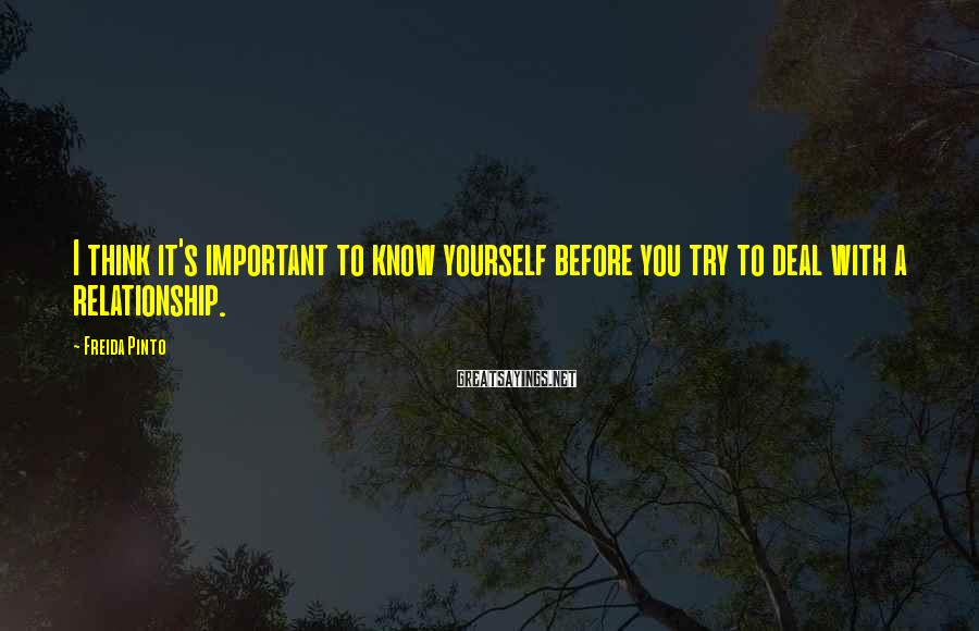 Freida Pinto Sayings: I think it's important to know yourself before you try to deal with a relationship.