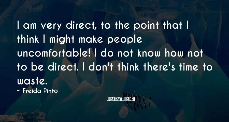 Freida Pinto Sayings: I am very direct, to the point that I think I might make people uncomfortable!