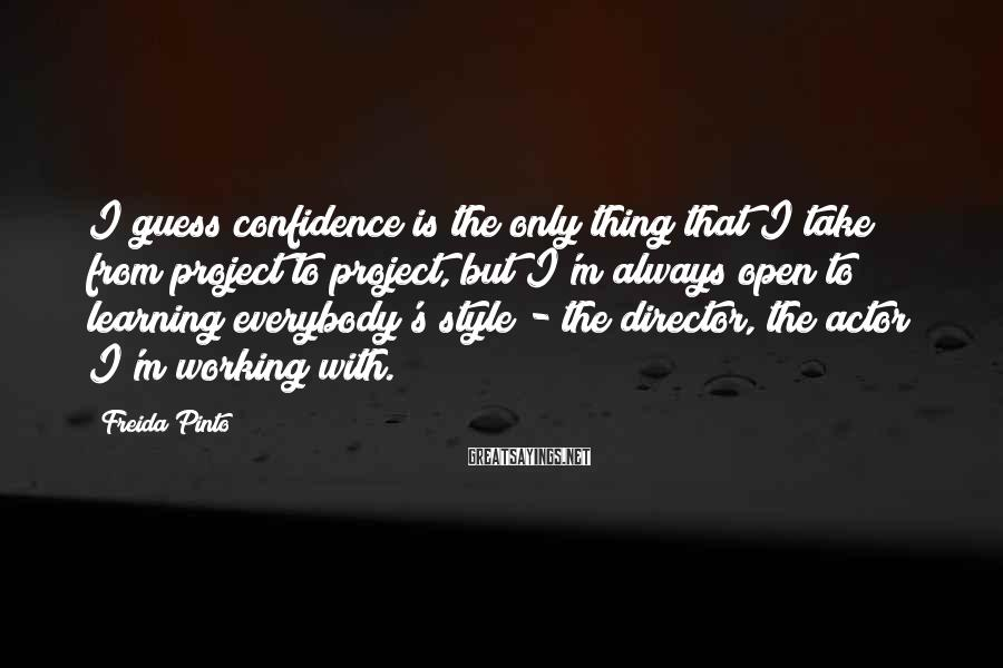Freida Pinto Sayings: I guess confidence is the only thing that I take from project to project, but