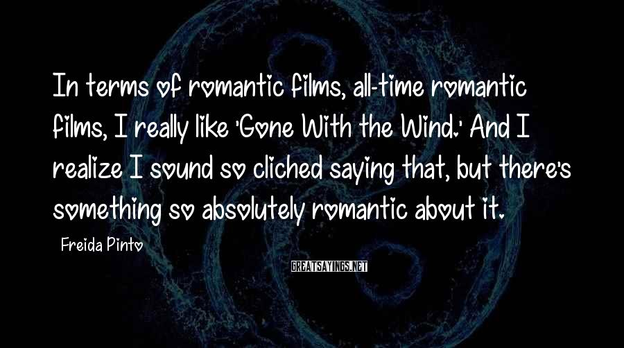 Freida Pinto Sayings: In terms of romantic films, all-time romantic films, I really like 'Gone With the Wind.'