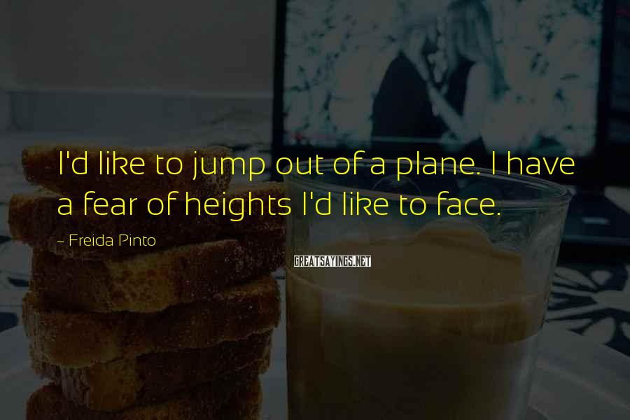 Freida Pinto Sayings: I'd like to jump out of a plane. I have a fear of heights I'd
