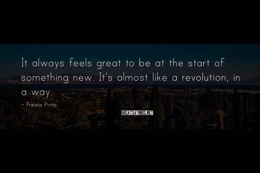 Freida Pinto Sayings: It always feels great to be at the start of something new. It's almost like