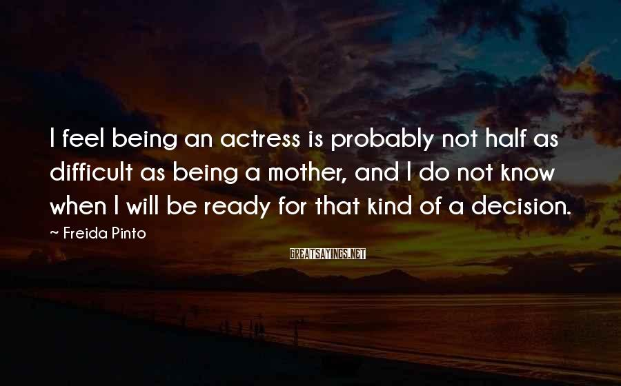Freida Pinto Sayings: I feel being an actress is probably not half as difficult as being a mother,