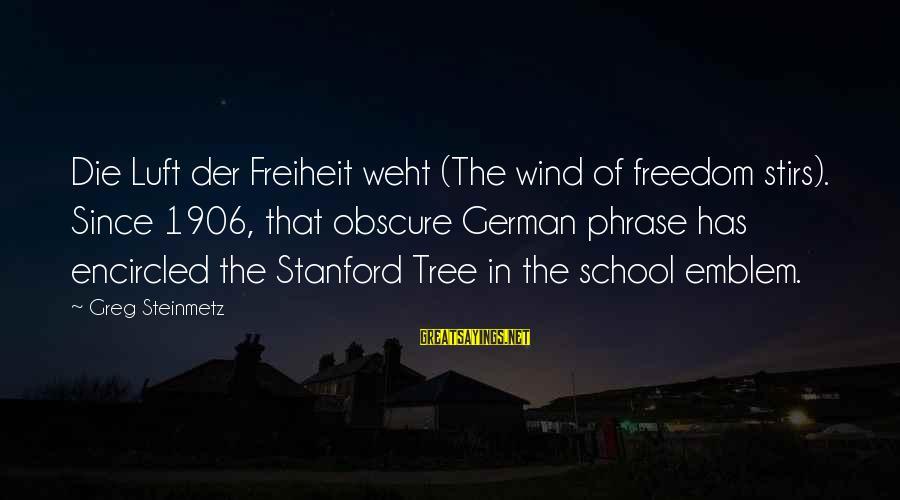 Freiheit Sayings By Greg Steinmetz: Die Luft der Freiheit weht (The wind of freedom stirs). Since 1906, that obscure German