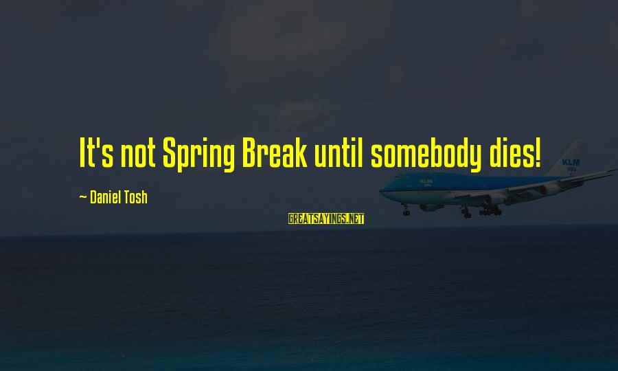 French Economist Sayings By Daniel Tosh: It's not Spring Break until somebody dies!