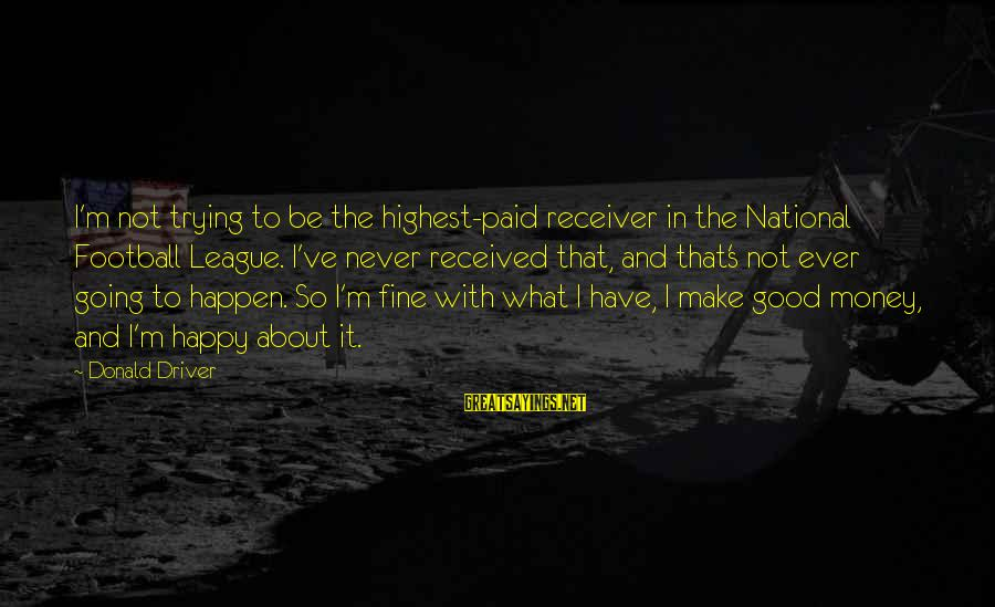 French Economist Sayings By Donald Driver: I'm not trying to be the highest-paid receiver in the National Football League. I've never