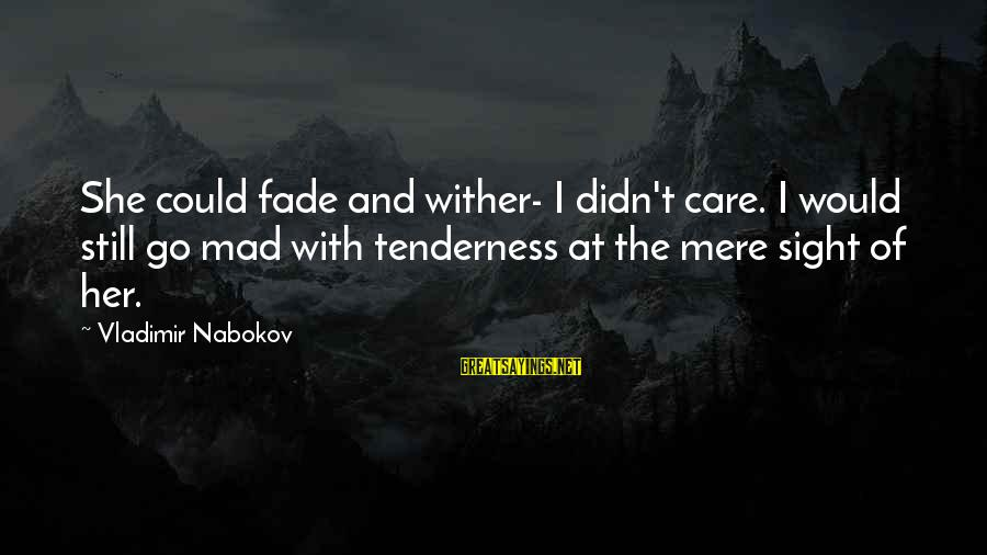 French Economist Sayings By Vladimir Nabokov: She could fade and wither- I didn't care. I would still go mad with tenderness