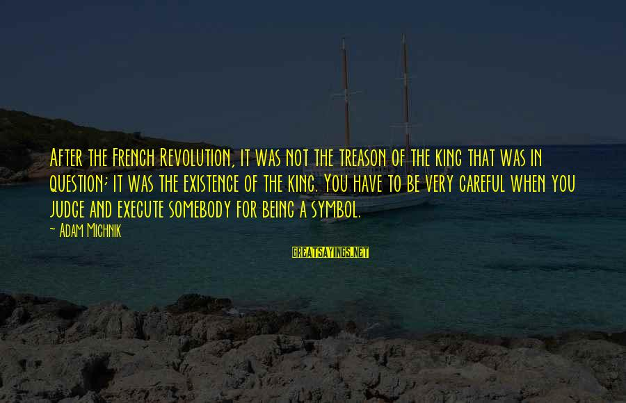 French Revolution Sayings By Adam Michnik: After the French Revolution, it was not the treason of the king that was in