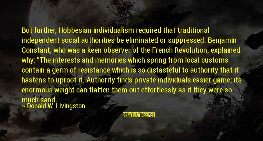 French Revolution Sayings By Donald W. Livingston: But further, Hobbesian individualism required that traditional independent social authorities be eliminated or suppressed. Benjamin