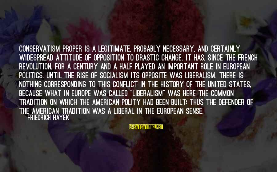 French Revolution Sayings By Friedrich Hayek: Conservatism proper is a legitimate, probably necessary, and certainly widespread attitude of opposition to drastic
