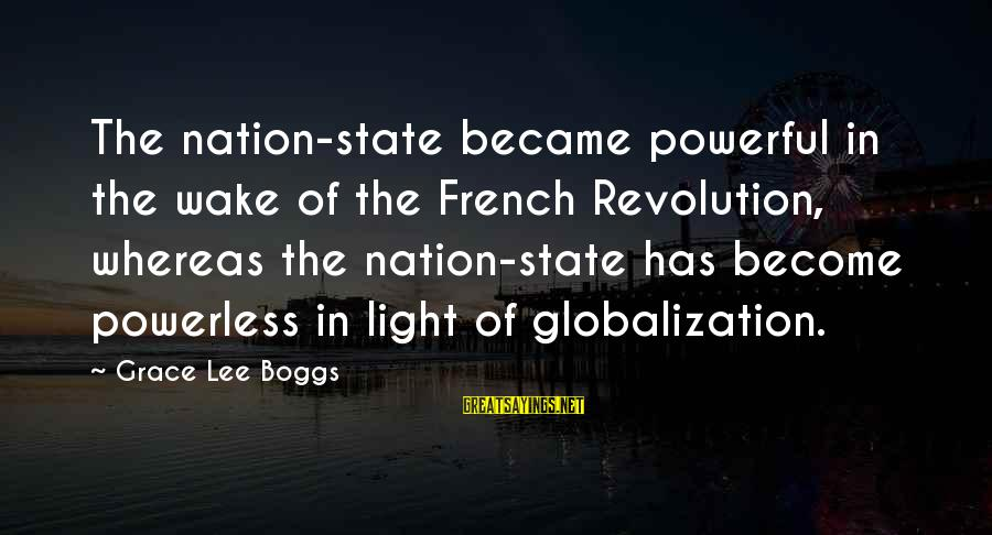 French Revolution Sayings By Grace Lee Boggs: The nation-state became powerful in the wake of the French Revolution, whereas the nation-state has