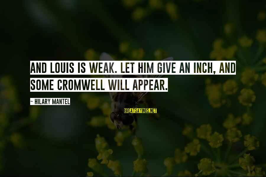 French Revolution Sayings By Hilary Mantel: And Louis is weak. Let him give an inch, and some Cromwell will appear.