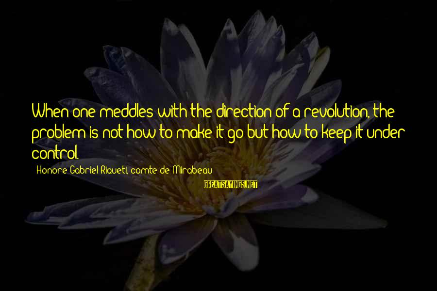 French Revolution Sayings By Honore Gabriel Riqueti, Comte De Mirabeau: When one meddles with the direction of a revolution, the problem is not how to