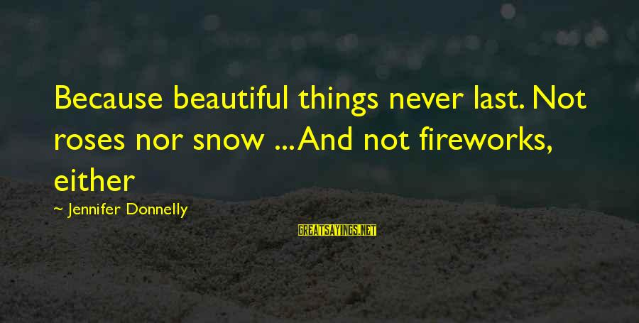 French Revolution Sayings By Jennifer Donnelly: Because beautiful things never last. Not roses nor snow ... And not fireworks, either