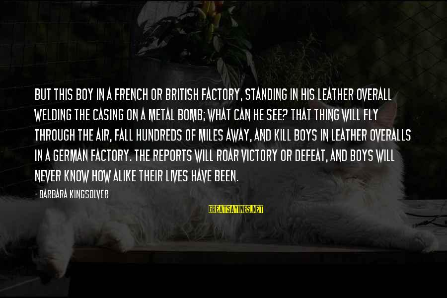 French Victory Sayings By Barbara Kingsolver: But this boy in a French or British factory, standing in his leather overall welding