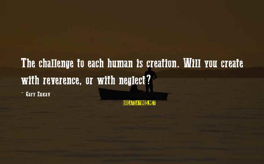 French Victory Sayings By Gary Zukav: The challenge to each human is creation. Will you create with reverence, or with neglect?