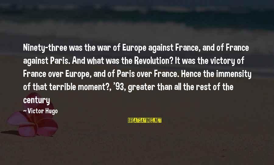 French Victory Sayings By Victor Hugo: Ninety-three was the war of Europe against France, and of France against Paris. And what